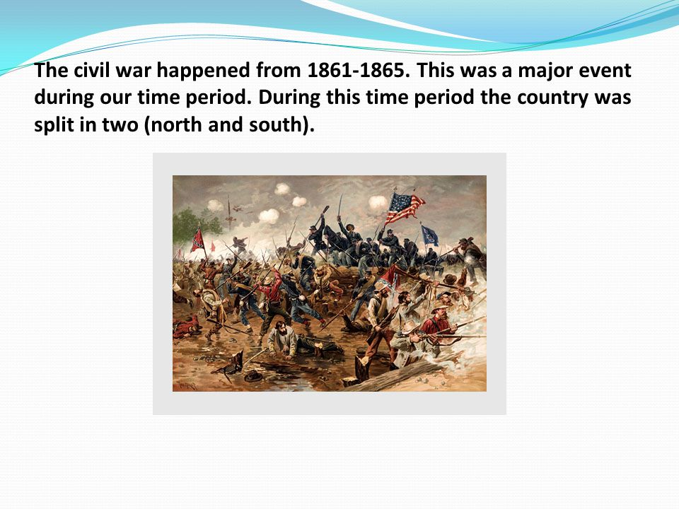 The civil war happened from 1861-1865. This was a major event during our time period. During this time period the country was split in two (north and