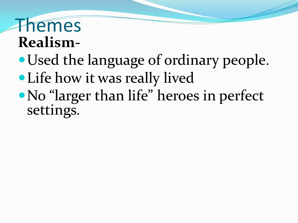 Themes Realism- Used the language of ordinary people.