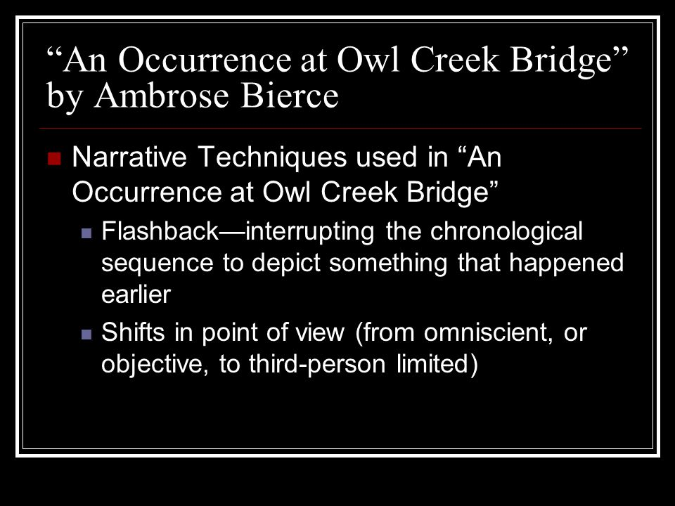 """An Occurrence at Owl Creek Bridge"" by Ambrose Bierce Narrative Techniques used in ""An Occurrence at Owl Creek Bridge"" Flashback—interrupting the chro"
