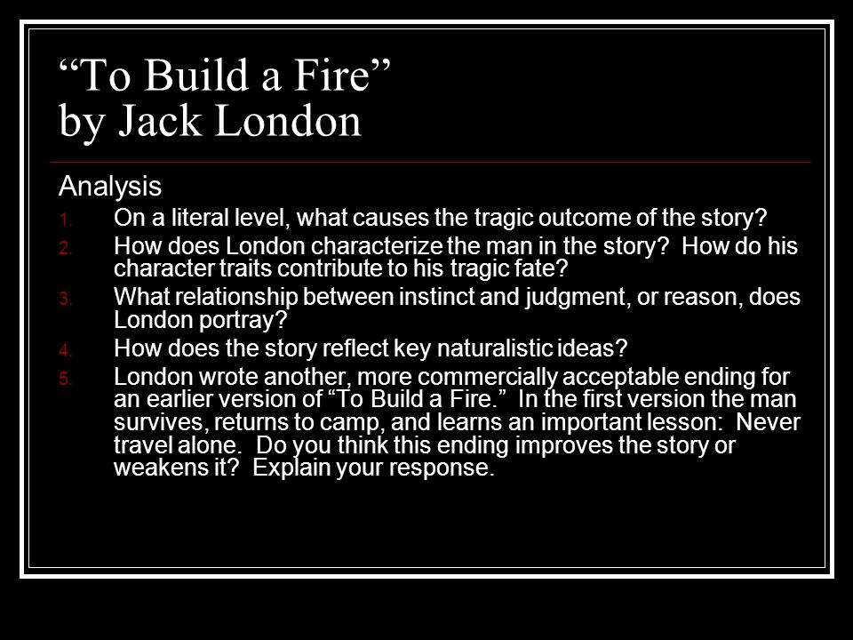 """To Build a Fire"" by Jack London Analysis 1. On a literal level, what causes the tragic outcome of the story? 2. How does London characterize the man"