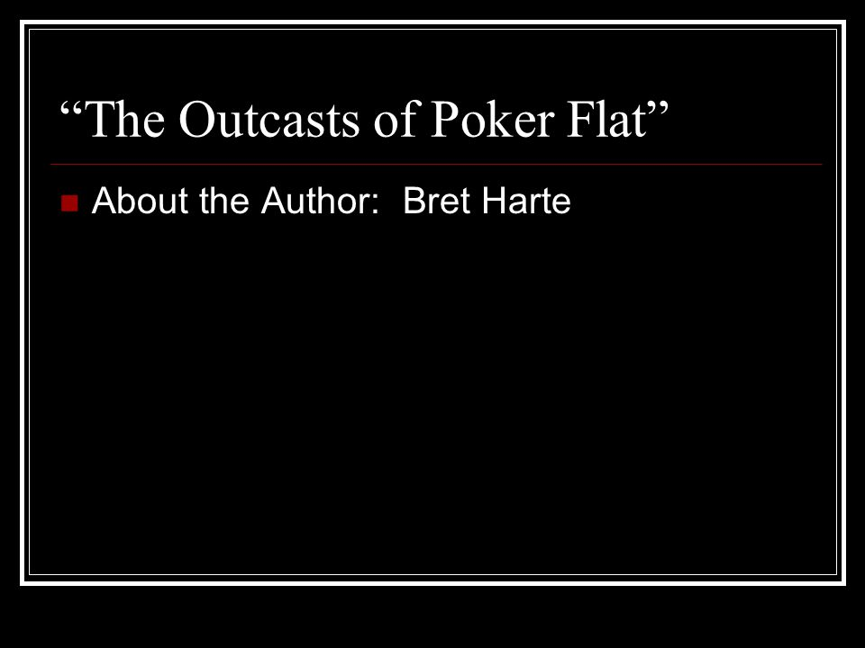 """The Outcasts of Poker Flat"" About the Author: Bret Harte"
