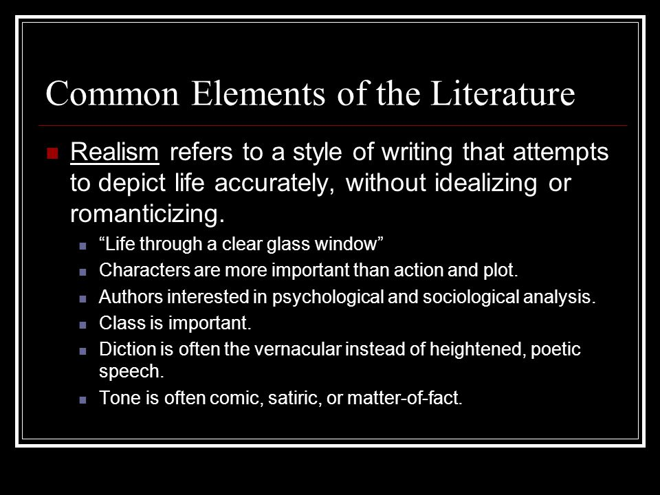 Common Elements of the Literature Realism refers to a style of writing that attempts to depict life accurately, without idealizing or romanticizing. ""