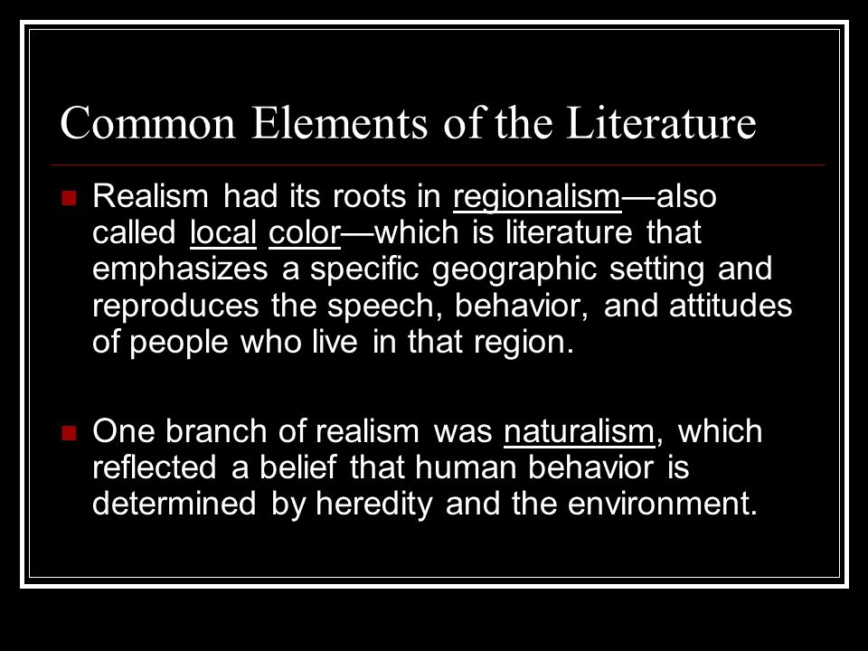Common Elements of the Literature Realism had its roots in regionalism—also called local color—which is literature that emphasizes a specific geograph