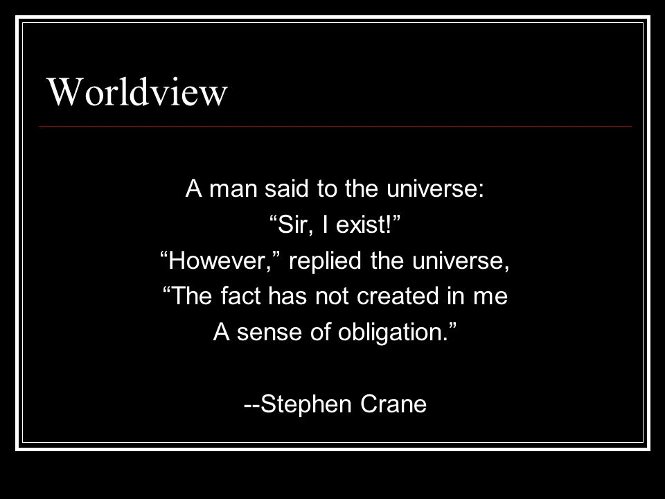 "Worldview A man said to the universe: ""Sir, I exist!"" ""However,"" replied the universe, ""The fact has not created in me A sense of obligation."" --Steph"