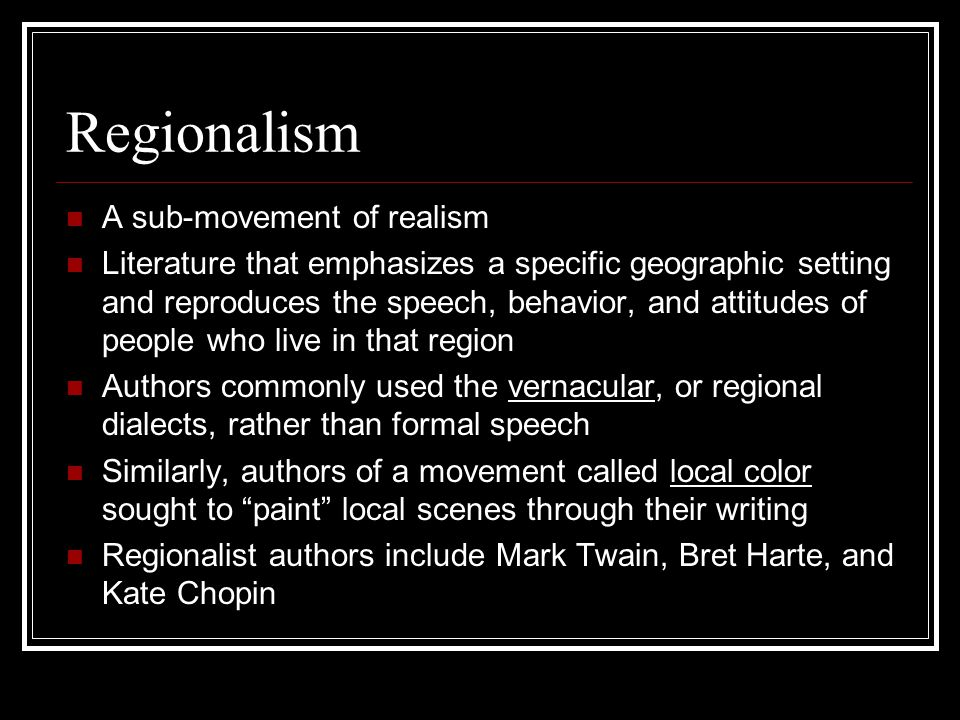 Regionalism A sub-movement of realism Literature that emphasizes a specific geographic setting and reproduces the speech, behavior, and attitudes of p