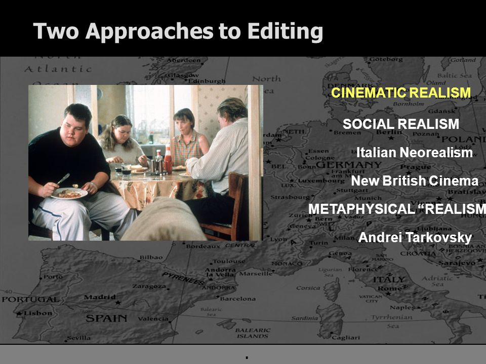 . Two Approaches to Editing CINEMATIC REALISM SOCIAL REALISM Italian Neorealism New British Cinema METAPHYSICAL REALISM Andrei Tarkovsky