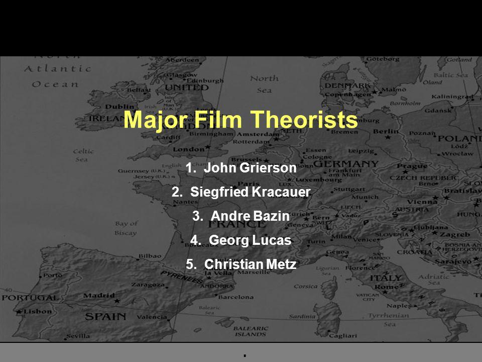 . Major Film Theorists 1. John Grierson 2. Siegfried Kracauer 3. Andre Bazin 4. Georg Lucas 5. Christian Metz