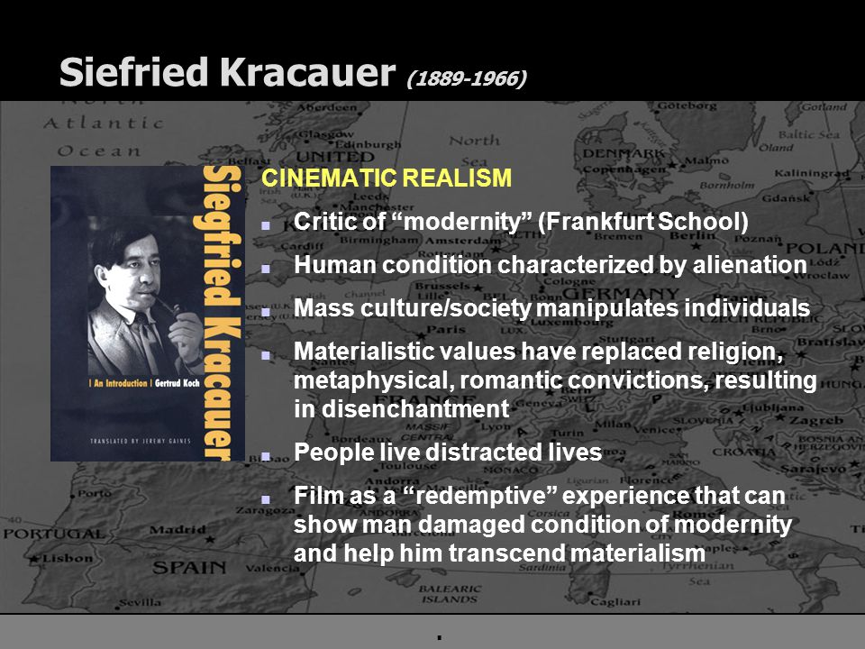 . Siefried Kracauer (1889-1966) CINEMATIC REALISM n Critic of modernity (Frankfurt School) n Human condition characterized by alienation n Mass culture/society manipulates individuals n Materialistic values have replaced religion, metaphysical, romantic convictions, resulting in disenchantment n People live distracted lives n Film as a redemptive experience that can show man damaged condition of modernity and help him transcend materialism