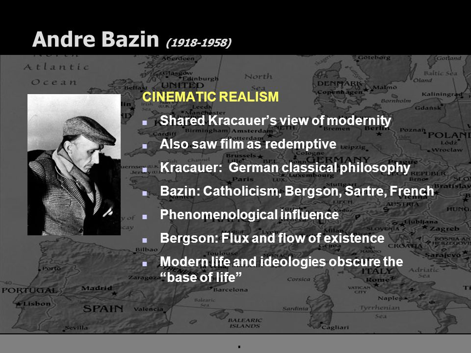 . Andre Bazin (1918-1958) CINEMATIC REALISM n Shared Kracauer's view of modernity n Also saw film as redemptive n Kracauer: German classical philosophy n Bazin: Catholicism, Bergson, Sartre, French n Phenomenological influence n Bergson: Flux and flow of existence n Modern life and ideologies obscure the base of life
