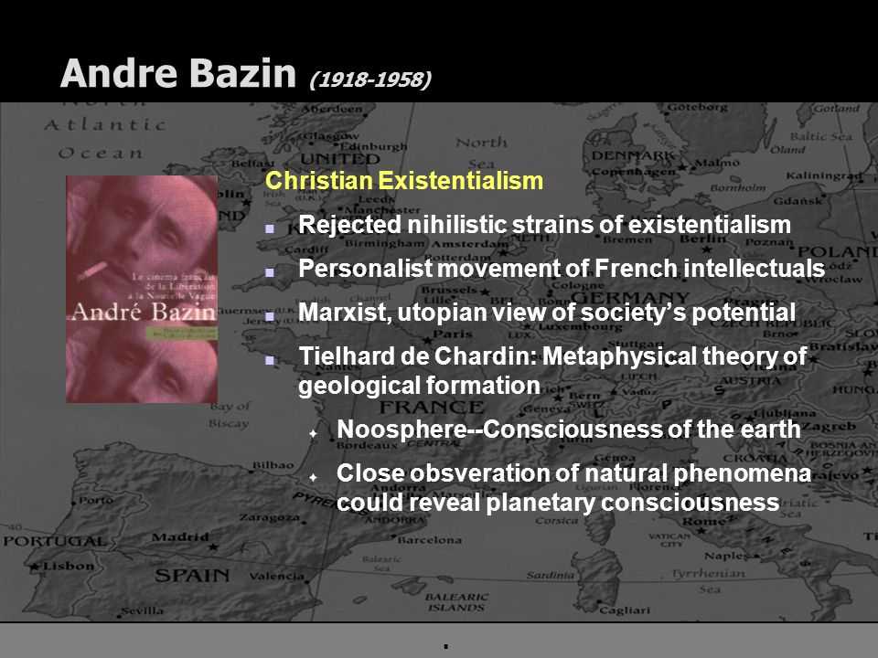 . Andre Bazin (1918-1958) Christian Existentialism n Rejected nihilistic strains of existentialism n Personalist movement of French intellectuals n Marxist, utopian view of society's potential n Tielhard de Chardin: Metaphysical theory of geological formation F Noosphere--Consciousness of the earth F Close obsveration of natural phenomena could reveal planetary consciousness