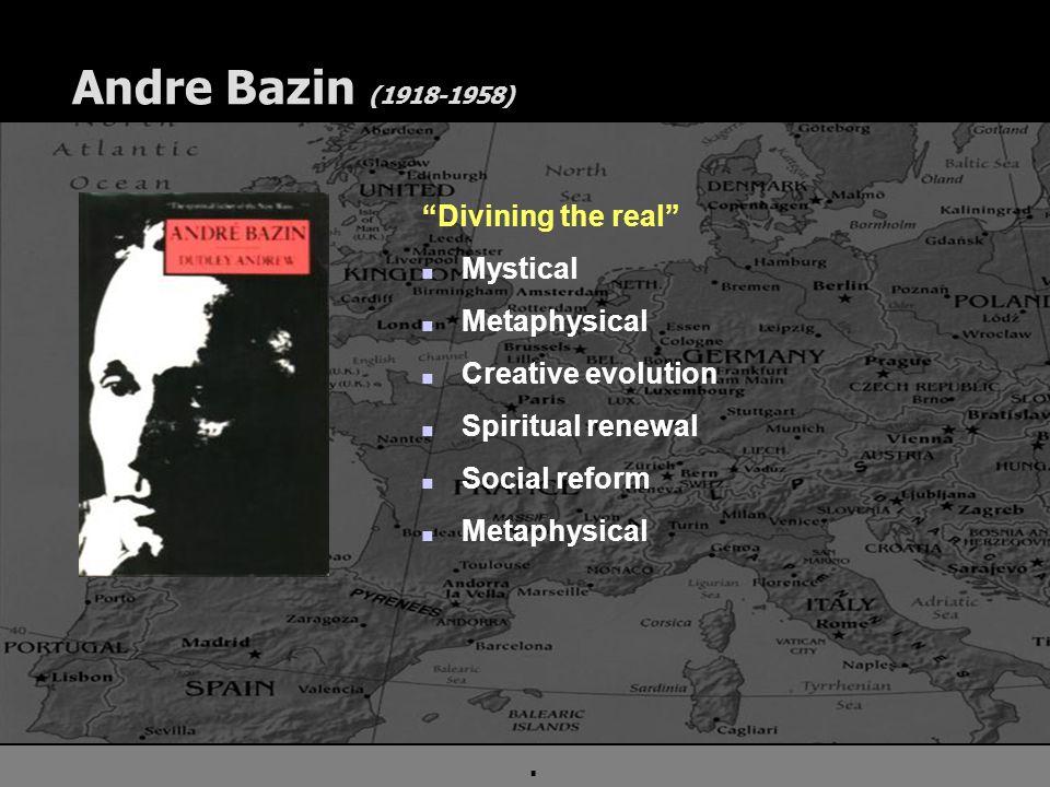 ". Andre Bazin (1918-1958) ""Divining the real"" n Mystical n Metaphysical n Creative evolution n Spiritual renewal n Social reform n Metaphysical"