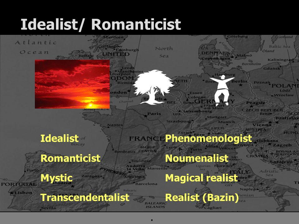 . Idealist/ Romanticist Idealist Romanticist Mystic Transcendentalist Phenomenologist Noumenalist Magical realist Realist (Bazin)