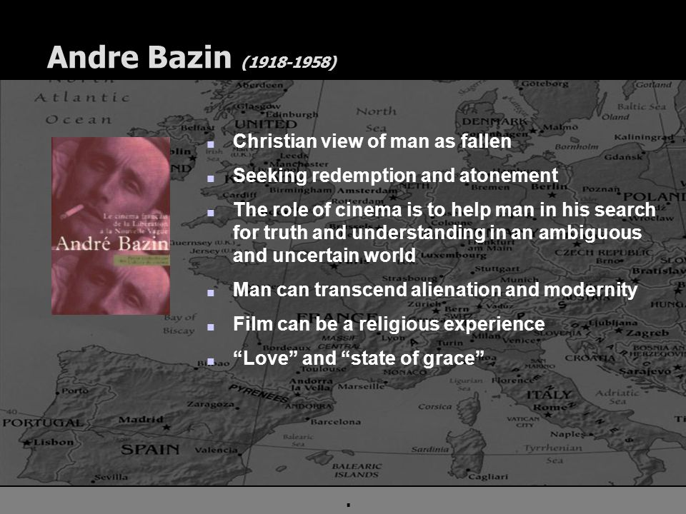 . Andre Bazin (1918-1958) n Christian view of man as fallen n Seeking redemption and atonement n The role of cinema is to help man in his search for truth and understanding in an ambiguous and uncertain world n Man can transcend alienation and modernity n Film can be a religious experience n Love and state of grace