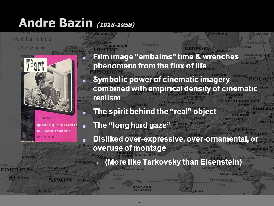 . Andre Bazin (1918-1958) n Film image embalms time & wrenches phenomena from the flux of life n Symbolic power of cinematic imagery combined with empirical density of cinematic realism n The spirit behind the real object n The long hard gaze n Disliked over-expressive, over-ornamental, or overuse of montage F (More like Tarkovsky than Eisenstein)