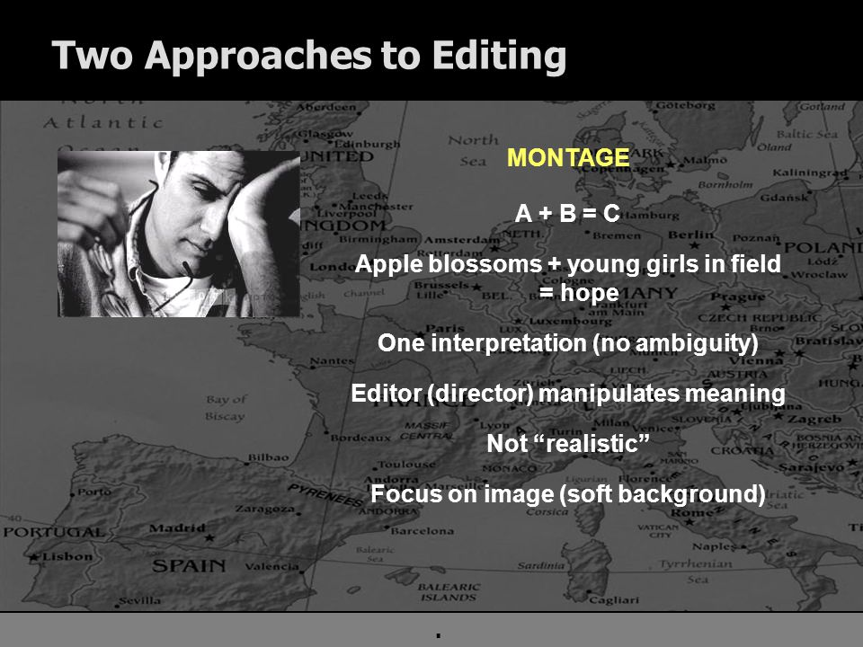 . Two Approaches to Editing MONTAGE A + B = C Apple blossoms + young girls in field = hope One interpretation (no ambiguity) Editor (director) manipulates meaning Not realistic Focus on image (soft background)