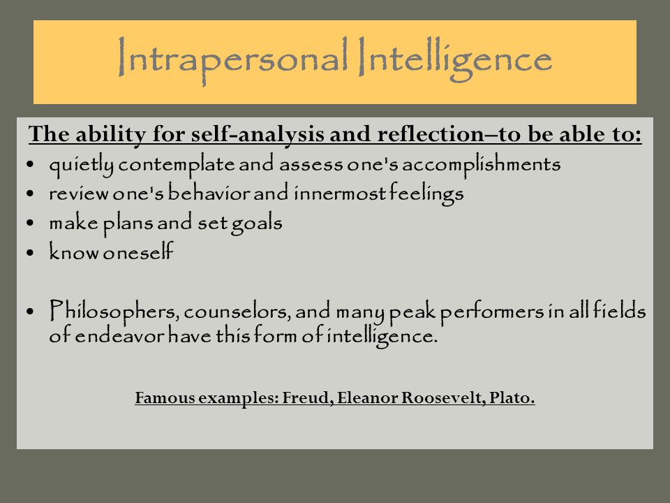 Intrapersonal Intelligence The ability for self-analysis and reflection–to be able to: quietly contemplate and assess one s accomplishments review one s behavior and innermost feelings make plans and set goals know oneself Philosophers, counselors, and many peak performers in all fields of endeavor have this form of intelligence.