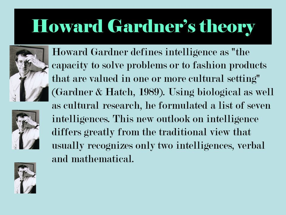 Howard Gardner's theory Howard Gardner defines intelligence as the capacity to solve problems or to fashion products that are valued in one or more cultural setting (Gardner & Hatch, 1989).