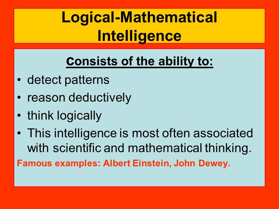 Logical-Mathematical Intelligence c onsists of the ability to: detect patterns reason deductively think logically This intelligence is most often associated with scientific and mathematical thinking.