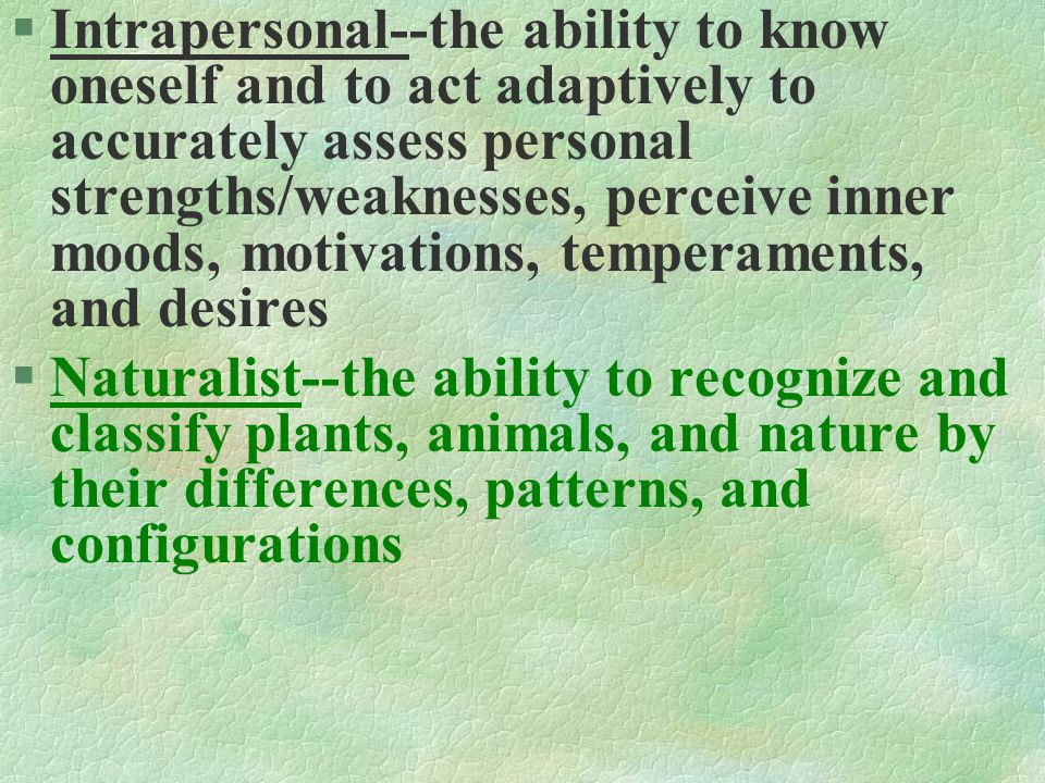 §Intrapersonal--the ability to know oneself and to act adaptively to accurately assess personal strengths/weaknesses, perceive inner moods, motivations, temperaments, and desires §Naturalist--the ability to recognize and classify plants, animals, and nature by their differences, patterns, and configurations