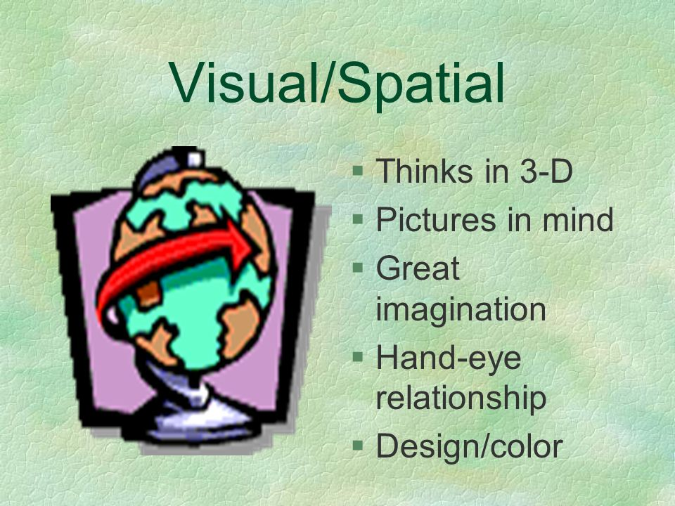 Visual/Spatial §Thinks in 3-D §Pictures in mind §Great imagination §Hand-eye relationship §Design/color