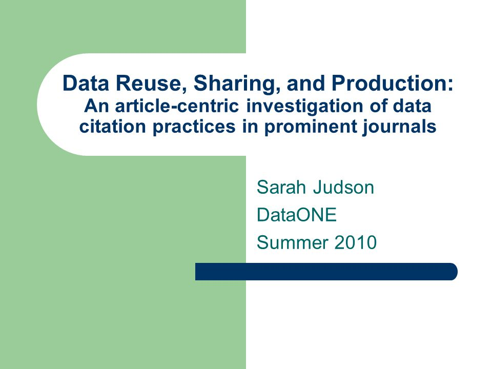 Data Reuse, Sharing, and Production: An article-centric investigation of data citation practices in prominent journals Sarah Judson DataONE Summer 2010