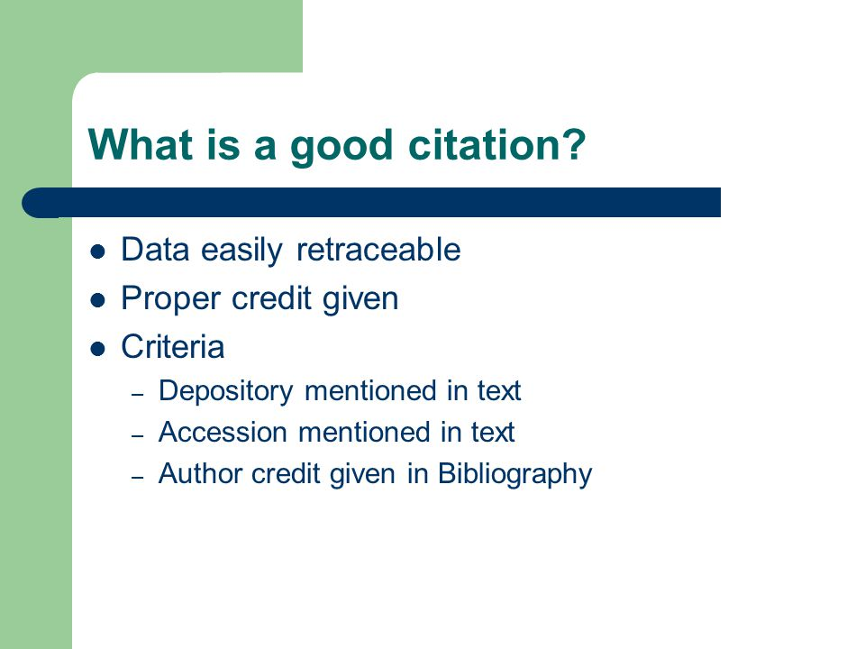 What is a good citation? Data easily retraceable Proper credit given Criteria – Depository mentioned in text – Accession mentioned in text – Author cr
