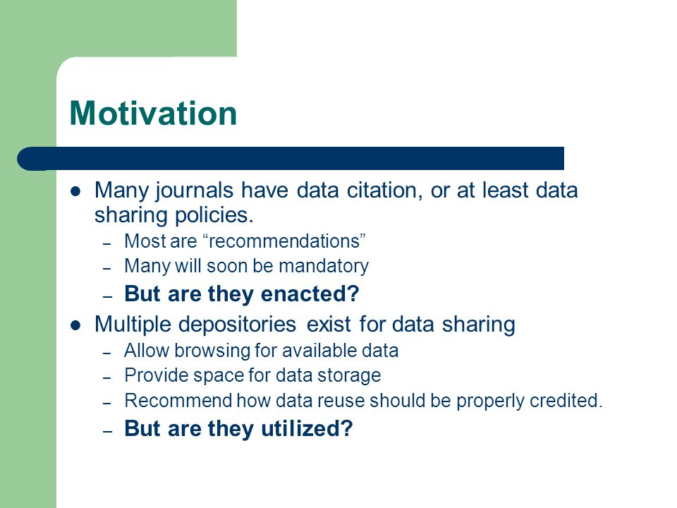 """Motivation Many journals have data citation, or at least data sharing policies. – Most are """"recommendations"""" – Many will soon be mandatory – But are t"""