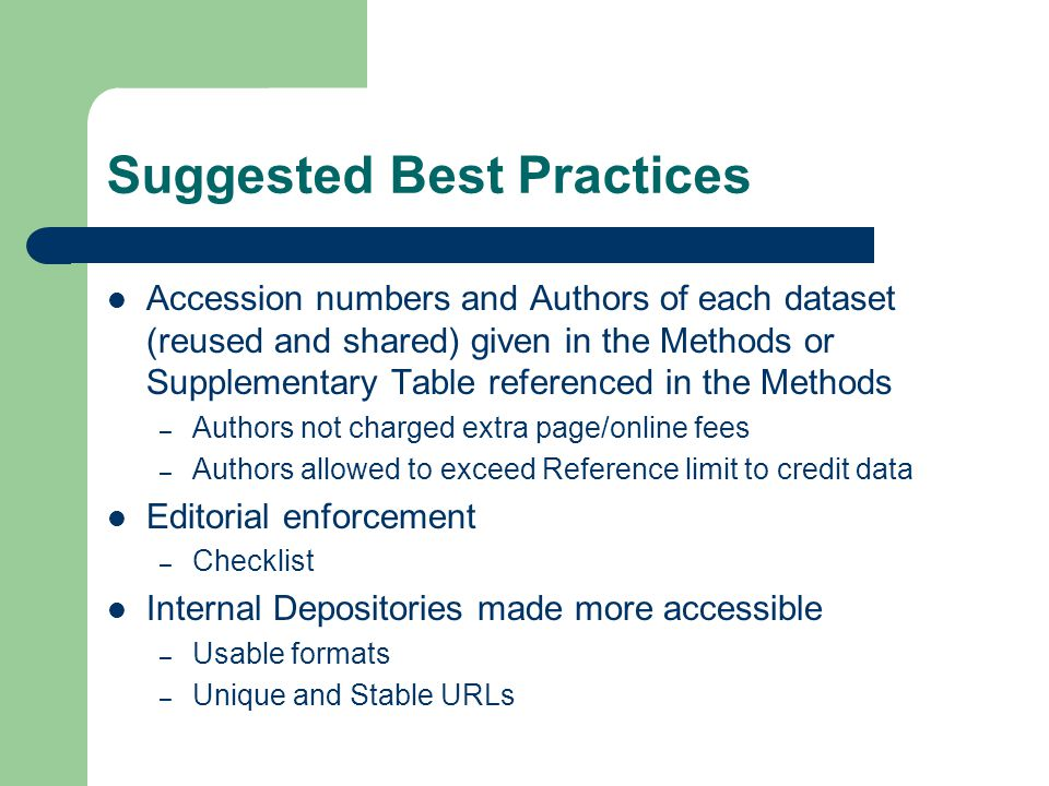Suggested Best Practices Accession numbers and Authors of each dataset (reused and shared) given in the Methods or Supplementary Table referenced in the Methods – Authors not charged extra page/online fees – Authors allowed to exceed Reference limit to credit data Editorial enforcement – Checklist Internal Depositories made more accessible – Usable formats – Unique and Stable URLs