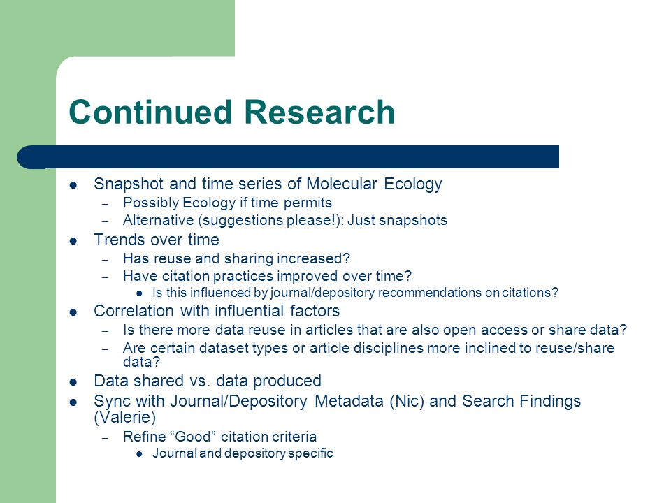 Continued Research Snapshot and time series of Molecular Ecology – Possibly Ecology if time permits – Alternative (suggestions please!): Just snapshots Trends over time – Has reuse and sharing increased.