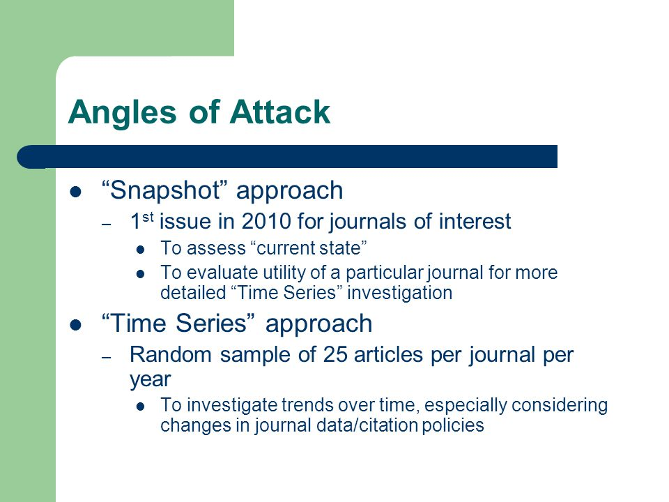Angles of Attack Snapshot approach – 1 st issue in 2010 for journals of interest To assess current state To evaluate utility of a particular journal for more detailed Time Series investigation Time Series approach – Random sample of 25 articles per journal per year To investigate trends over time, especially considering changes in journal data/citation policies