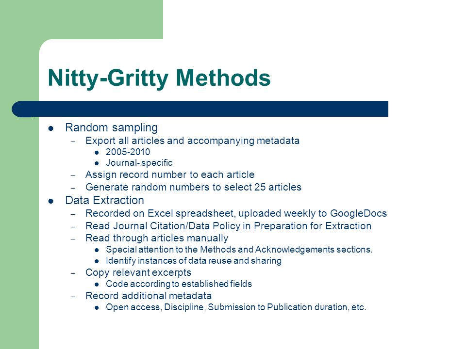 Nitty-Gritty Methods Random sampling – Export all articles and accompanying metadata 2005-2010 Journal- specific – Assign record number to each article – Generate random numbers to select 25 articles Data Extraction – Recorded on Excel spreadsheet, uploaded weekly to GoogleDocs – Read Journal Citation/Data Policy in Preparation for Extraction – Read through articles manually Special attention to the Methods and Acknowledgements sections.