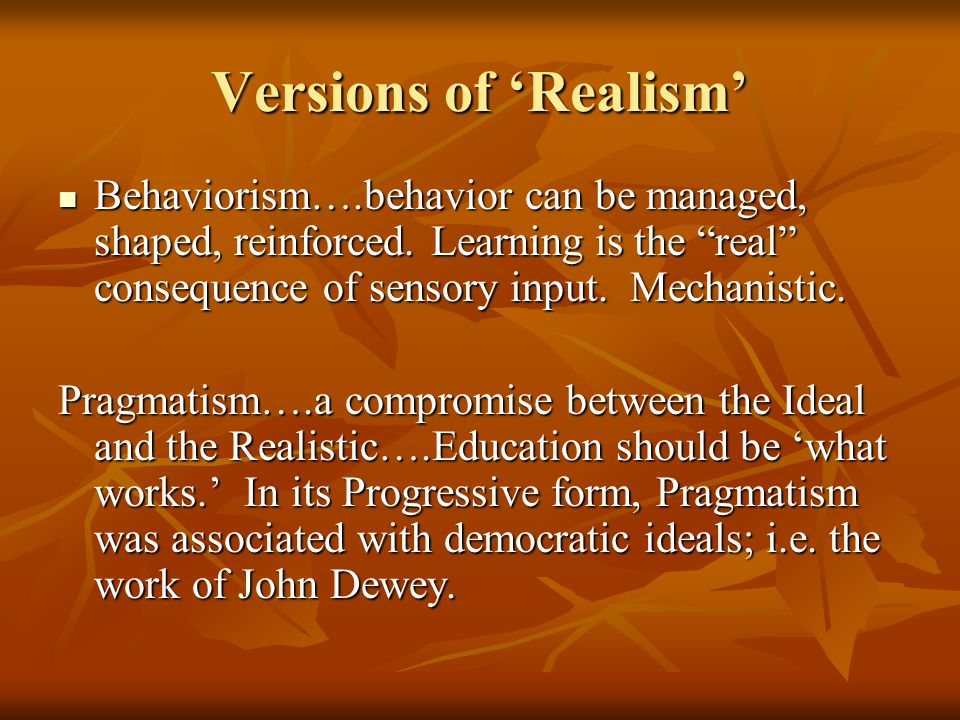 Versions of 'Realism' Behaviorism….behavior can be managed, shaped, reinforced.