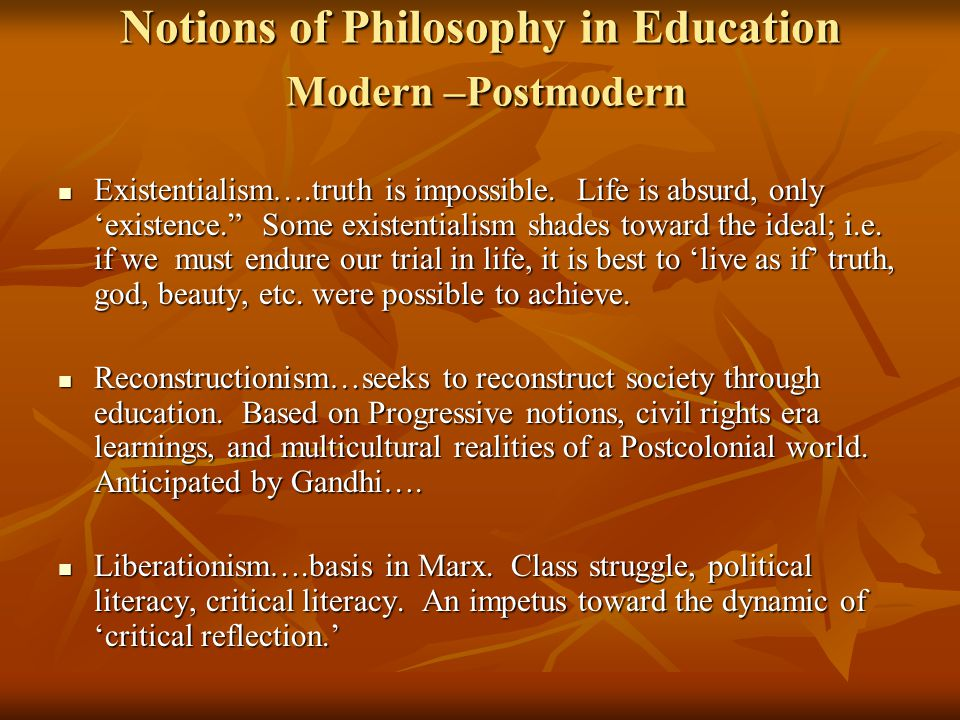 Notions of Philosophy in Education Modern –Postmodern Existentialism….truth is impossible.