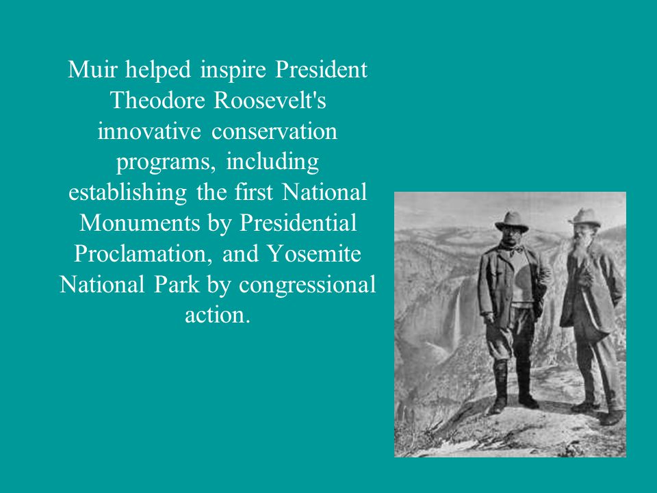 Muir helped inspire President Theodore Roosevelt s innovative conservation programs, including establishing the first National Monuments by Presidential Proclamation, and Yosemite National Park by congressional action.