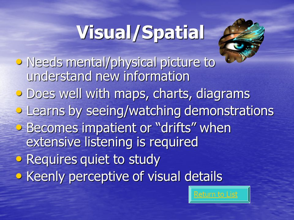 Bodily/Kinesthetic Good at physical activities, hand/eye coordination Good at physical activities, hand/eye coordination Tendency to move around, touch things, gestures when speaking Tendency to move around, touch things, gestures when speaking Learns by doing & moving – direct involvement Learns by doing & moving – direct involvement Often a poor listener Often a poor listener Learns better when able to move Learns better when able to move Uses movement to help concentrate Uses movement to help concentrate Enjoys physical challenges Enjoys physical challenges Return to List