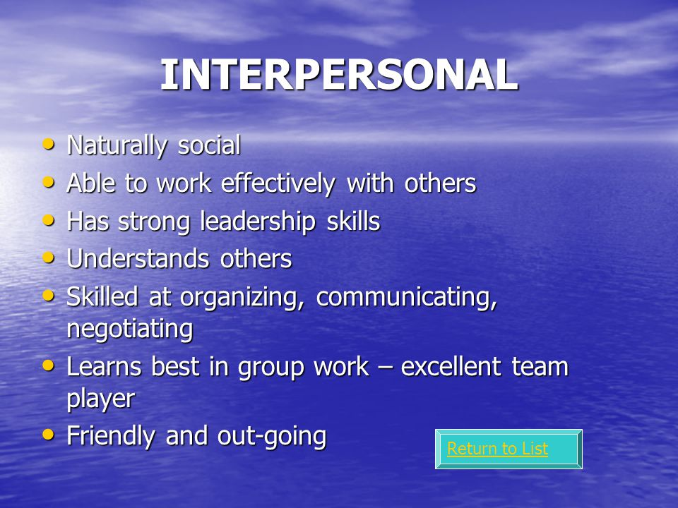 INTERPERSONAL Naturally social Naturally social Able to work effectively with others Able to work effectively with others Has strong leadership skills Has strong leadership skills Understands others Understands others Skilled at organizing, communicating, negotiating Skilled at organizing, communicating, negotiating Learns best in group work – excellent team player Learns best in group work – excellent team player Friendly and out-going Friendly and out-going Return to List