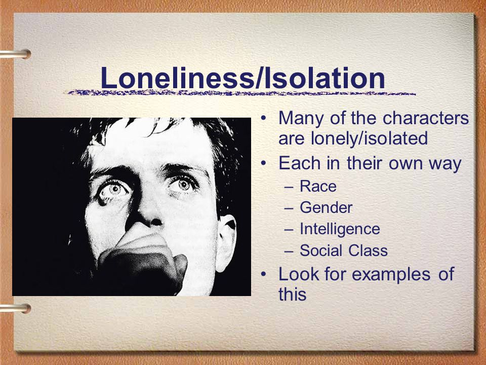 Loneliness/Isolation Many of the characters are lonely/isolated Each in their own way –Race –Gender –Intelligence –Social Class Look for examples of t