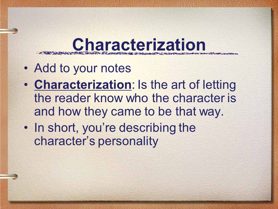 Characterization Add to your notes Characterization: Is the art of letting the reader know who the character is and how they came to be that way.