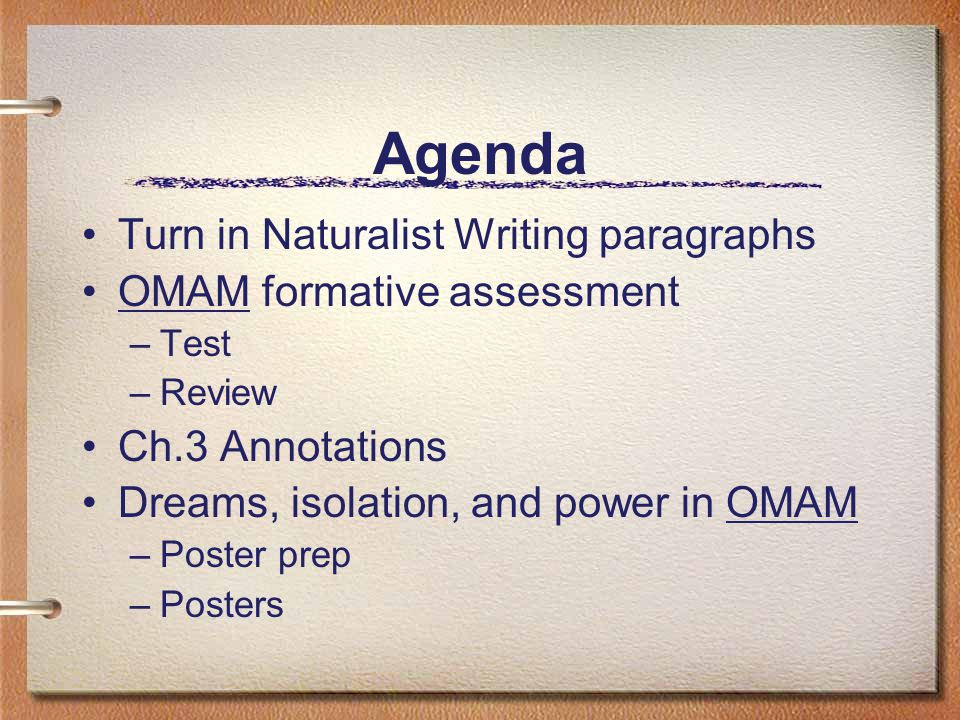 Agenda Turn in Naturalist Writing paragraphs OMAM formative assessment –Test –Review Ch.3 Annotations Dreams, isolation, and power in OMAM –Poster pre