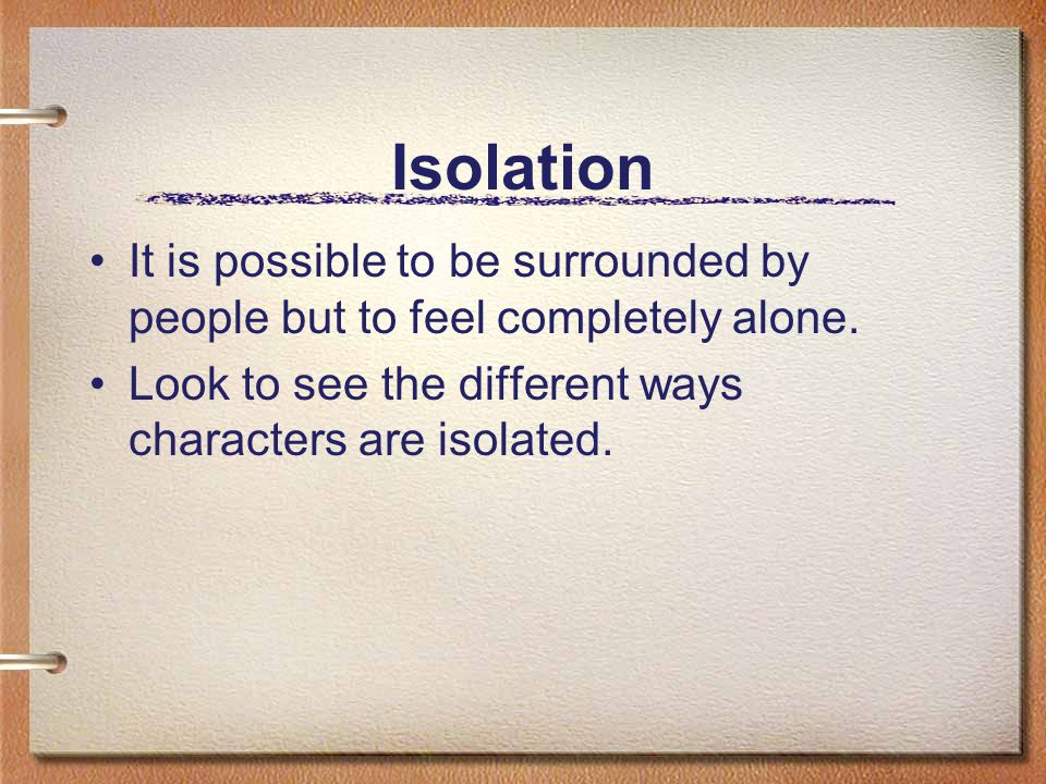 Isolation It is possible to be surrounded by people but to feel completely alone.