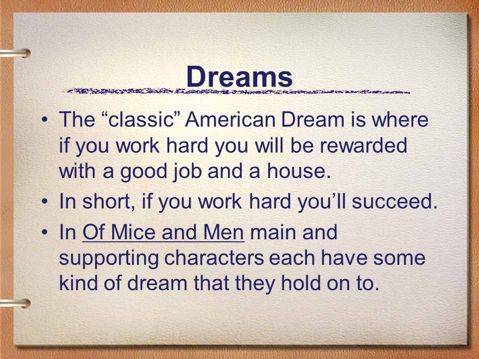 Dreams The classic American Dream is where if you work hard you will be rewarded with a good job and a house.