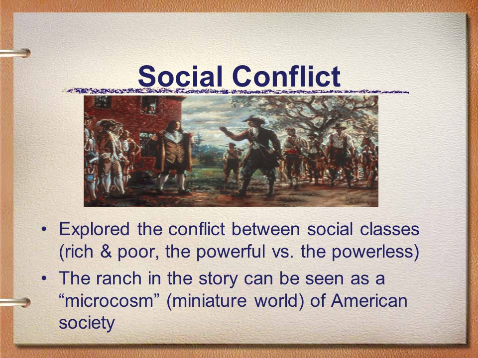 """Social Conflict Explored the conflict between social classes (rich & poor, the powerful vs. the powerless) The ranch in the story can be seen as a """"mi"""