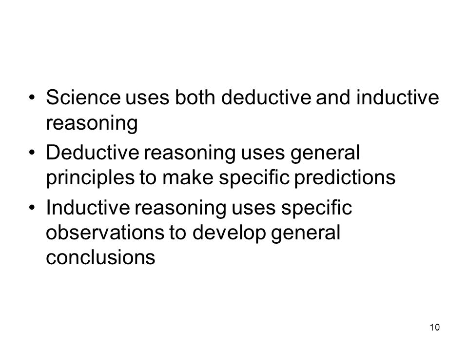 10 Science uses both deductive and inductive reasoning Deductive reasoning uses general principles to make specific predictions Inductive reasoning uses specific observations to develop general conclusions