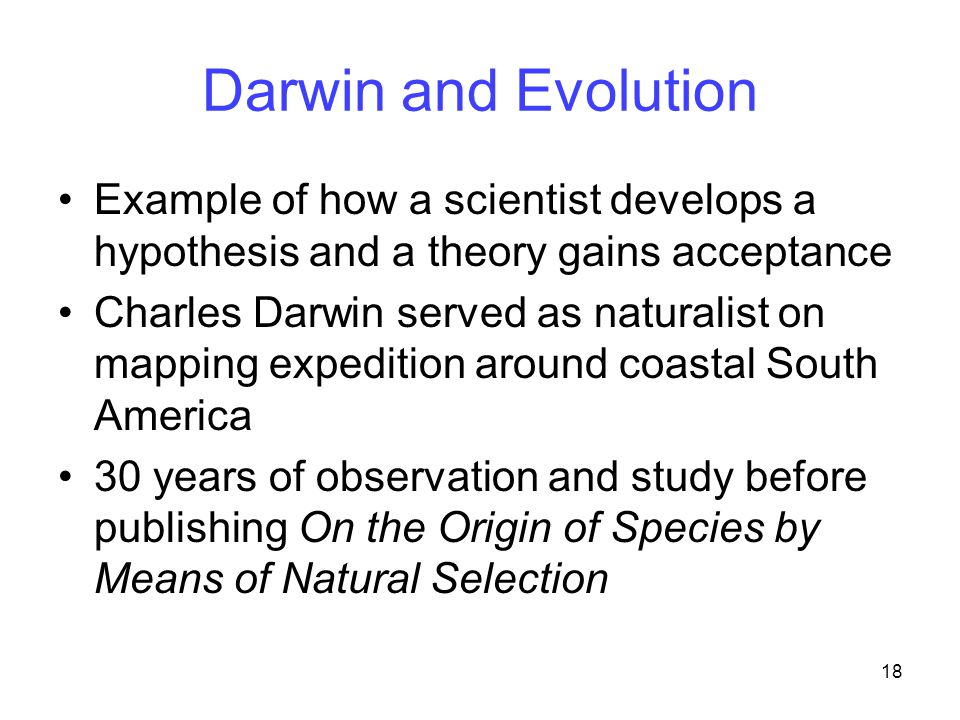 18 Darwin and Evolution Example of how a scientist develops a hypothesis and a theory gains acceptance Charles Darwin served as naturalist on mapping expedition around coastal South America 30 years of observation and study before publishing On the Origin of Species by Means of Natural Selection