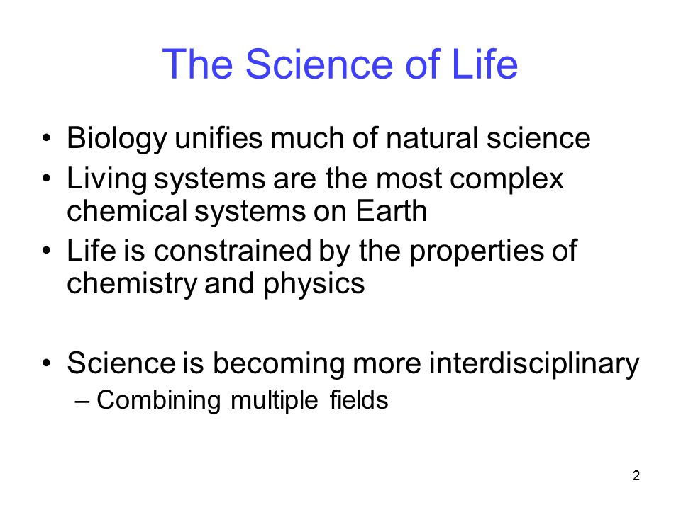 2 The Science of Life Biology unifies much of natural science Living systems are the most complex chemical systems on Earth Life is constrained by the properties of chemistry and physics Science is becoming more interdisciplinary –Combining multiple fields