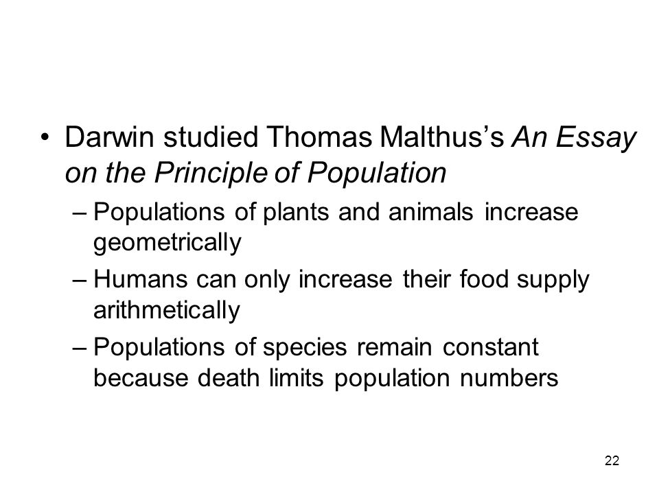 22 Darwin studied Thomas Malthus's An Essay on the Principle of Population –Populations of plants and animals increase geometrically –Humans can only increase their food supply arithmetically –Populations of species remain constant because death limits population numbers