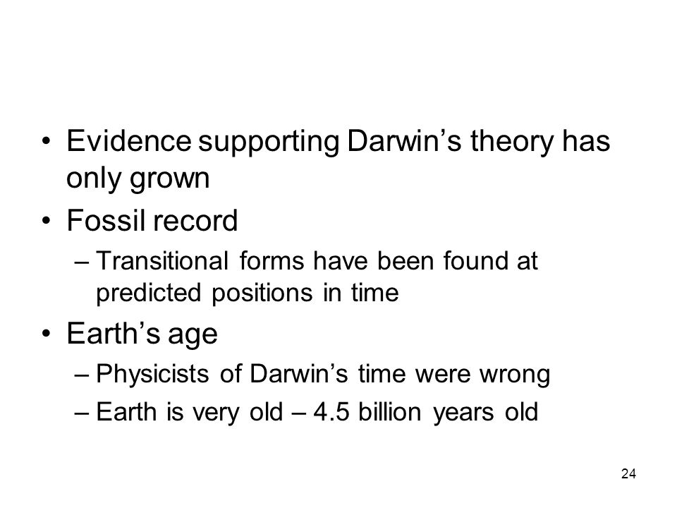 24 Evidence supporting Darwin's theory has only grown Fossil record –Transitional forms have been found at predicted positions in time Earth's age –Physicists of Darwin's time were wrong –Earth is very old – 4.5 billion years old