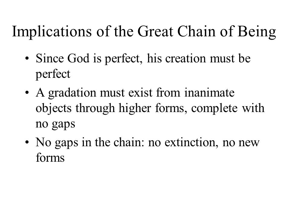 Implications of the Great Chain of Being Since God is perfect, his creation must be perfect A gradation must exist from inanimate objects through higher forms, complete with no gaps No gaps in the chain: no extinction, no new forms