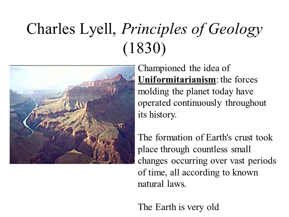 Charles Lyell, Principles of Geology (1830) Championed the idea of Uniformitarianism: the forces molding the planet today have operated continuously throughout its history.