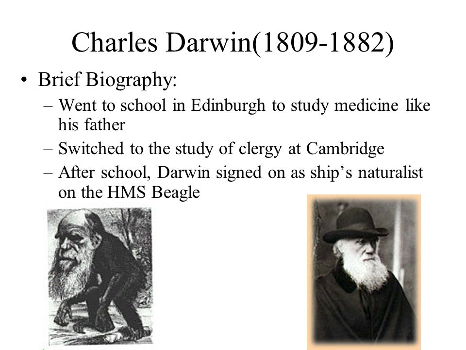 Charles Darwin(1809-1882) Brief Biography: –Went to school in Edinburgh to study medicine like his father –Switched to the study of clergy at Cambridge –After school, Darwin signed on as ship's naturalist on the HMS Beagle
